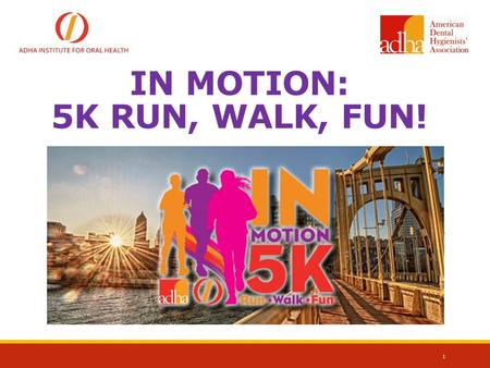 IN MOTION: 5K RUN, WALK, FUN! 1. 2 INSTITUTE FOR ORAL HEALTH WHO WE ARE Mission: To Support the charitable educational, research and scientific endeavors.