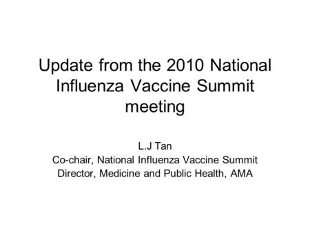 Update from the 2010 National Influenza Vaccine Summit meeting L.J Tan Co-chair, National Influenza Vaccine Summit Director, Medicine and Public Health,