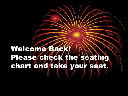 Welcome Back! Please check the seating chart and take your seat.