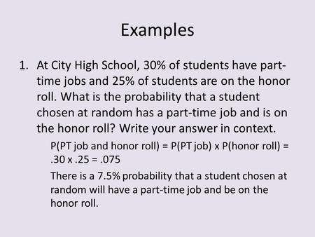 Examples 1.At City High School, 30% of students have part- time jobs and 25% of students are on the honor roll. What is the probability that a student.