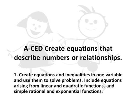 A-CED Create equations that describe numbers or relationships. 1. Create equations and inequalities in one variable and use them to solve problems. Include.