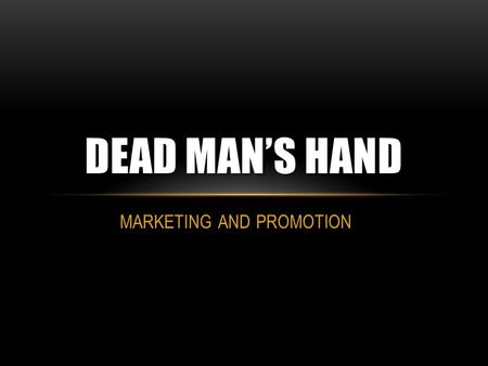 MARKETING AND PROMOTION DEAD MAN'S HAND. MARKETING AND PROMOTION OF OUR FILM Due to the fact that our film is low budget and an independent I feel it.