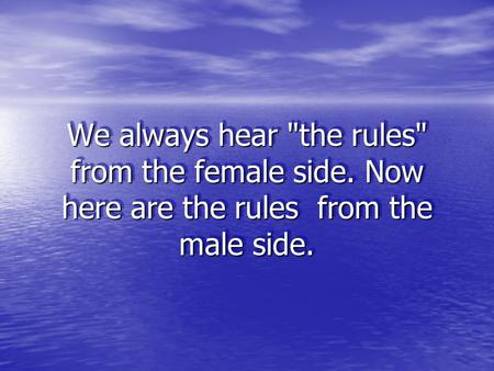 We always hear the rules from the female side. Now here are the rules from the male side.