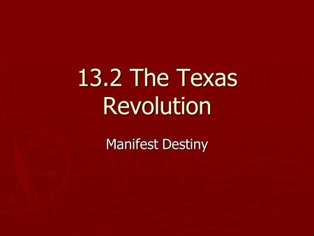 13.2 The Texas Revolution Manifest Destiny.