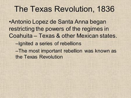The Texas Revolution, 1836 Antonio Lopez de Santa Anna began restricting the powers of the regimes in Coahuita – Texas & other Mexican states. –Ignited.