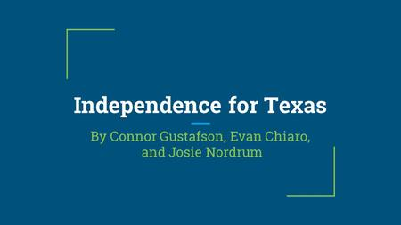 Independence for Texas By Connor Gustafson, Evan Chiaro, and Josie Nordrum.