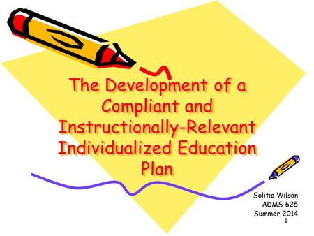 1 The Development of a Compliant and Instructionally-Relevant Individualized Education Plan Solitia Wilson ADMS 625 Summer 2014.
