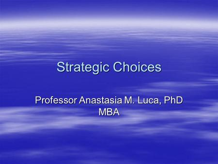 Strategic Choices Professor Anastasia M. Luca, PhD MBA.