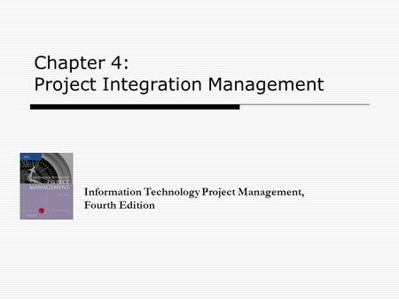 Chapter 4: Project Integration Management Information Technology Project Management, Fourth Edition.