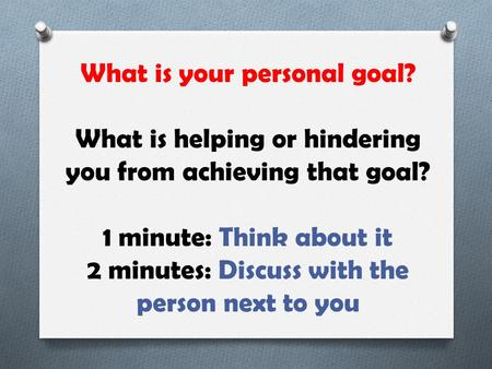 What is your personal goal? What is helping or hindering you from achieving that goal? 1 minute: Think about it 2 minutes: Discuss with the person next.