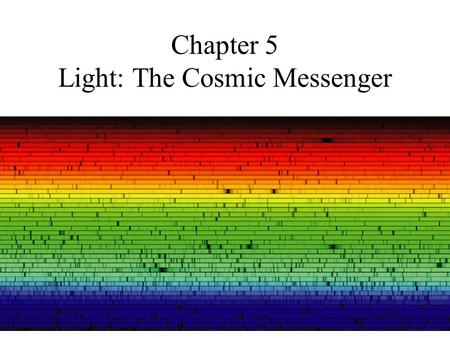 Chapter 5 Light: The Cosmic Messenger. 5.1Basic Properties of Light and Matter Light: electromagnetic waves 1. Velocity (c = speed of light), wavelength.