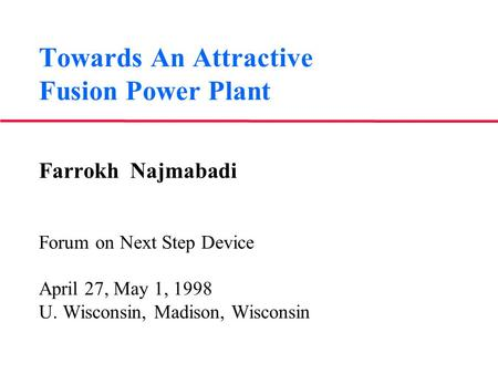 Towards An Attractive Fusion Power Plant Farrokh Najmabadi Forum on Next Step Device April 27, May 1, 1998 U. Wisconsin, Madison, Wisconsin.