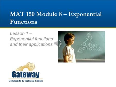 MAT 150 Module 8 – Exponential Functions Lesson 1 – Exponential functions and their applications.