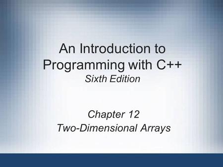 An Introduction to Programming with C++ Sixth Edition Chapter 12 Two-Dimensional Arrays.