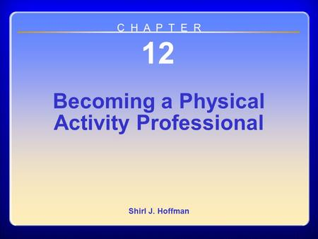 Chapter 12 Becoming a Physical Activity Professional 12 Becoming a Physical Activity Professional Shirl J. Hoffman C H A P T E R.