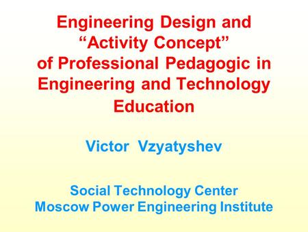 "Engineering Design and ""Activity Concept"" of Professional Pedagogic in Engineering and Technology Education Victor Vzyatyshev Social Technology Center."