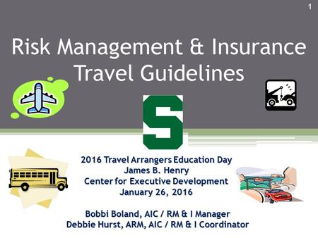 Risk Management & Insurance Travel Guidelines 2016 Travel Arrangers Education Day James B. Henry Center for Executive Development January 26, 2016 Bobbi.