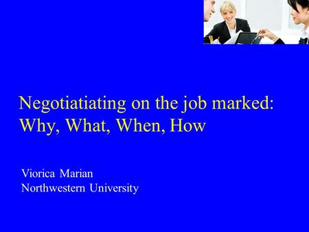 Negotiatiating on the job marked: Why, What, When, How Viorica Marian Northwestern University.