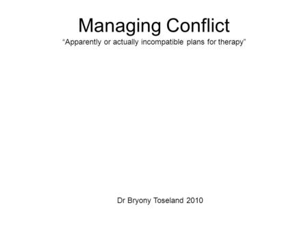 "Managing Conflict ""Apparently or actually incompatible plans for therapy"" Dr Bryony Toseland 2010."