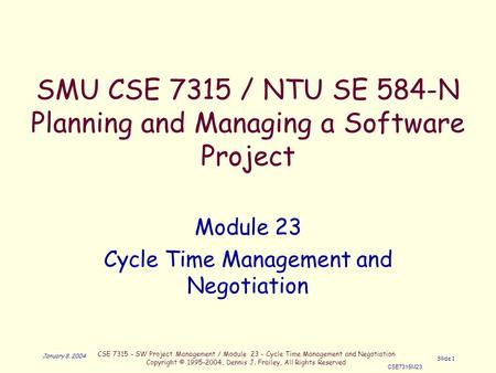 CSE 7315 - SW Project Management / Module 23 - Cycle Time Management and Negotiation Copyright © 1995-2004, Dennis J. Frailey, All Rights Reserved CSE7315M23.