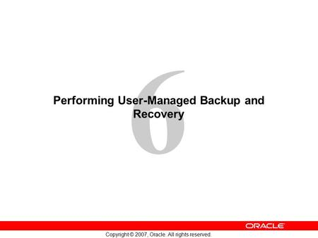 6 Copyright © 2007, Oracle. All rights reserved. Performing User-Managed Backup and Recovery.