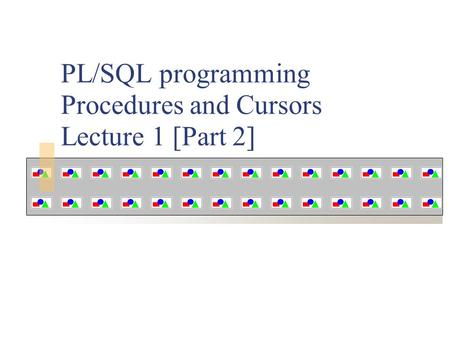 PL/SQL programming Procedures and Cursors Lecture 1 [Part 2]