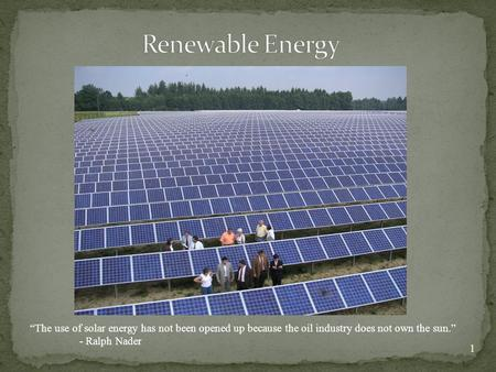 "1 ""The use of solar energy has not been opened up because the oil industry does not own the sun."" - Ralph Nader."