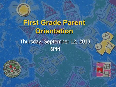 First Grade Parent Orientation Thursday, September 12, 2013 6PM.