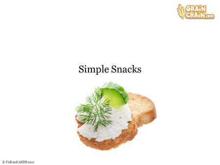 © FAB and AHDB 2011 Simple Snacks. © FAB and AHDB 2011 The challenge Plan and make a snack product that uses: a bread or another baked item, e.g. savoury.