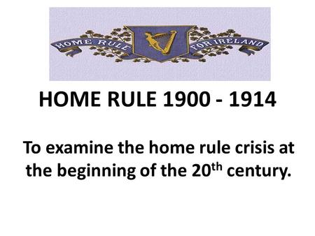 To examine the home rule crisis at the beginning of the 20th century.
