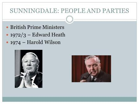 SUNNINGDALE: PEOPLE AND PARTIES British Prime Ministers 1972/3 – Edward Heath 1974 – Harold Wilson.