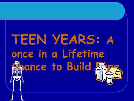 TEEN YEARS: A once in a Lifetime Chance to Build Bone.