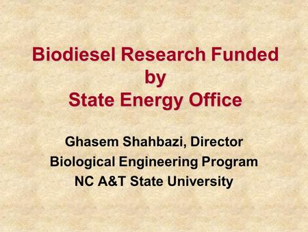 Biodiesel Research Funded by State Energy Office Ghasem Shahbazi, Director Biological Engineering Program NC A&T State University.