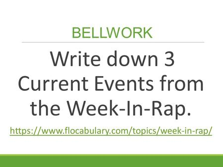 BELLWORK Write down 3 Current Events from the Week-In-Rap. https://www.flocabulary.com/topics/week-in-rap/