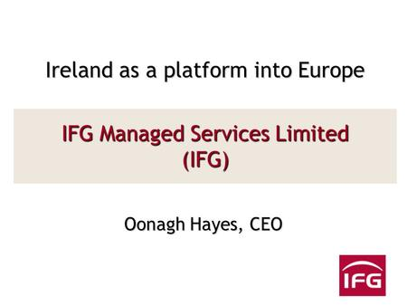 IFG Managed Services Limited (IFG) Oonagh Hayes, CEO Ireland as a platform into Europe.