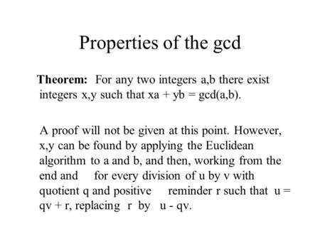 Properties of the gcd Theorem: For any two integers a,b there exist integers x,y such that xa + yb = gcd(a,b). A proof will not be given at this point.