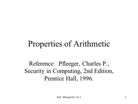Ref: Pfleeger96, Ch.31 Properties of Arithmetic Reference: Pfleeger, Charles P., Security in Computing, 2nd Edition, Prentice Hall, 1996.
