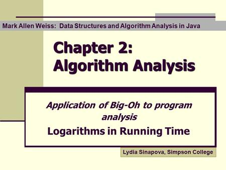 Chapter 2: Algorithm Analysis Application of Big-Oh to program analysis Logarithms in Running Time Lydia Sinapova, Simpson College Mark Allen Weiss: Data.