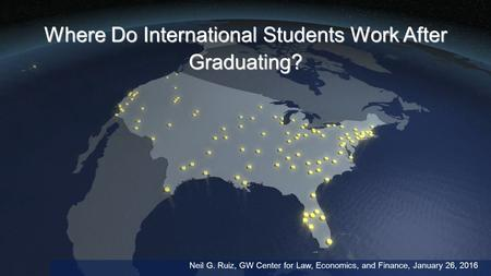 Where Do International Students Work After Graduating? Neil G. Ruiz, GW Center for Law, Economics, and Finance, January 26, 2016.