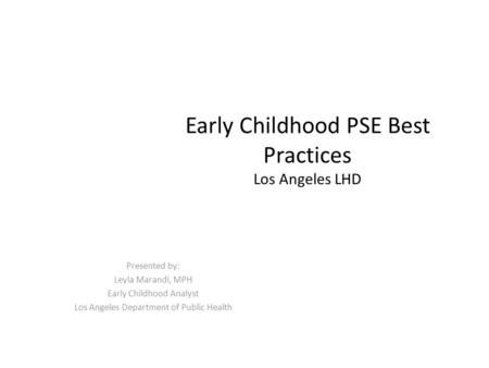 Early Childhood PSE Best Practices Los Angeles LHD Presented by: Leyla Marandi, MPH Early Childhood Analyst Los Angeles Department of Public Health.
