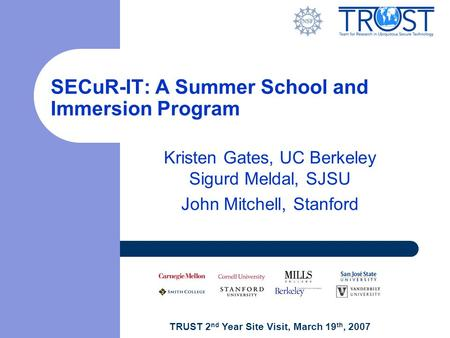 TRUST 2 nd Year Site Visit, March 19 th, 2007 SECuR-IT: A Summer School and Immersion Program Kristen Gates, UC Berkeley Sigurd Meldal, SJSU John Mitchell,