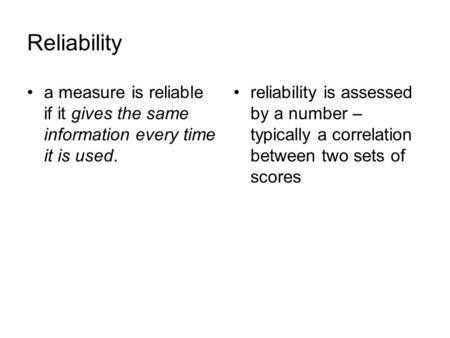 Reliability a measure is reliable if it gives the same information every time it is used. reliability is assessed by a number – typically a correlation.