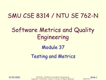 CSE 8314 - SW Metrics and Quality Engineering Copyright © 1995-2001, Dennis J. Frailey, All Rights Reserved CSE8314M37 8/20/2001Slide 1 SMU CSE 8314 /