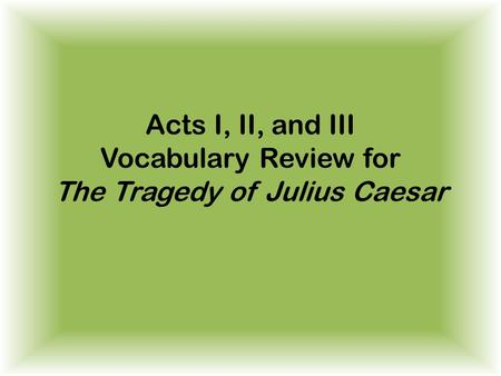 Acts I, II, and III Vocabulary Review for The Tragedy of Julius Caesar.