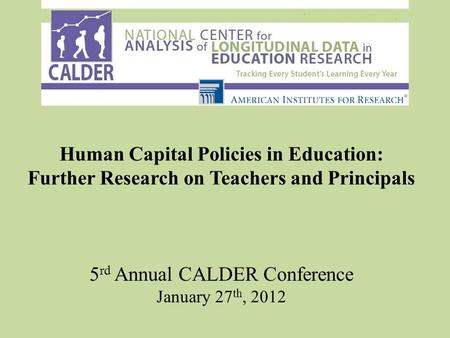 Human Capital Policies in Education: Further Research on Teachers and Principals 5 rd Annual CALDER Conference January 27 th, 2012.