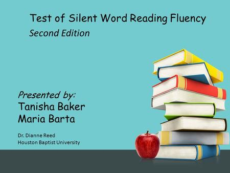 Test of Silent Word Reading Fluency Second Edition Presented by: Tanisha Baker Maria Barta Dr. Dianne Reed Houston Baptist University.
