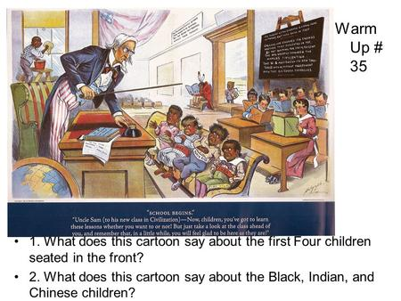 Warm Up # 35 1. What does this cartoon say about the first Four children seated in the front? 2. What does this cartoon say about the Black, Indian, and.
