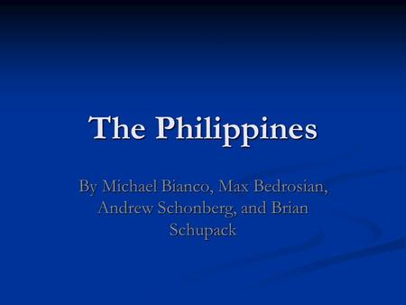 The Philippines By Michael Bianco, Max Bedrosian, Andrew Schonberg, and Brian Schupack.