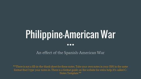 Philippine-American War An effect of the Spanish-American War **There is not a fill-in-the-blank sheet for these notes. Take your own notes in your ISN.