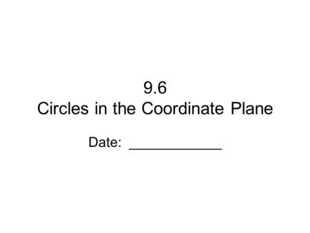 9.6 Circles in the Coordinate Plane Date: ____________.